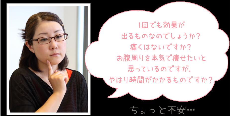 「1回で効果が出るものなのでしょうか?痛くはないですか?お腹周りを本気で痩せたいと思っているのですが、やはり時間がかかるものですか?」と口元に人差し指をあてうつむき加減でちょっと不安そうな表情の奈緒子さんの写真