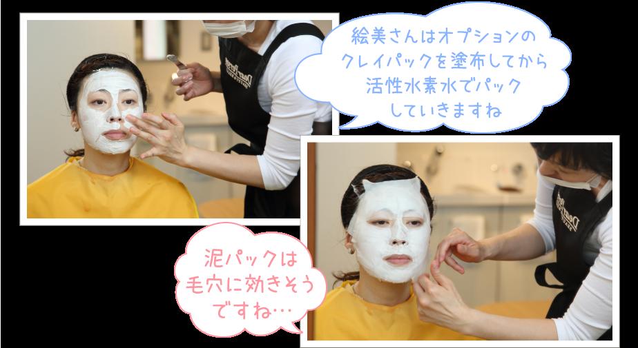 「えみさんはオプションのクレイパックを塗布してから活性水素水でパックしていきますね」と説明しながら右手にスパチュラを持ち左手でえみさんの顔全体にまんべんなくクレイを塗っていくオーナー写真とオーナーがクレイの上から活性水素水の浸みこんだコットンをえみさんの顔に貼りつけ、「泥パックは毛穴に効きそうですね…」と言うえみさんの写真